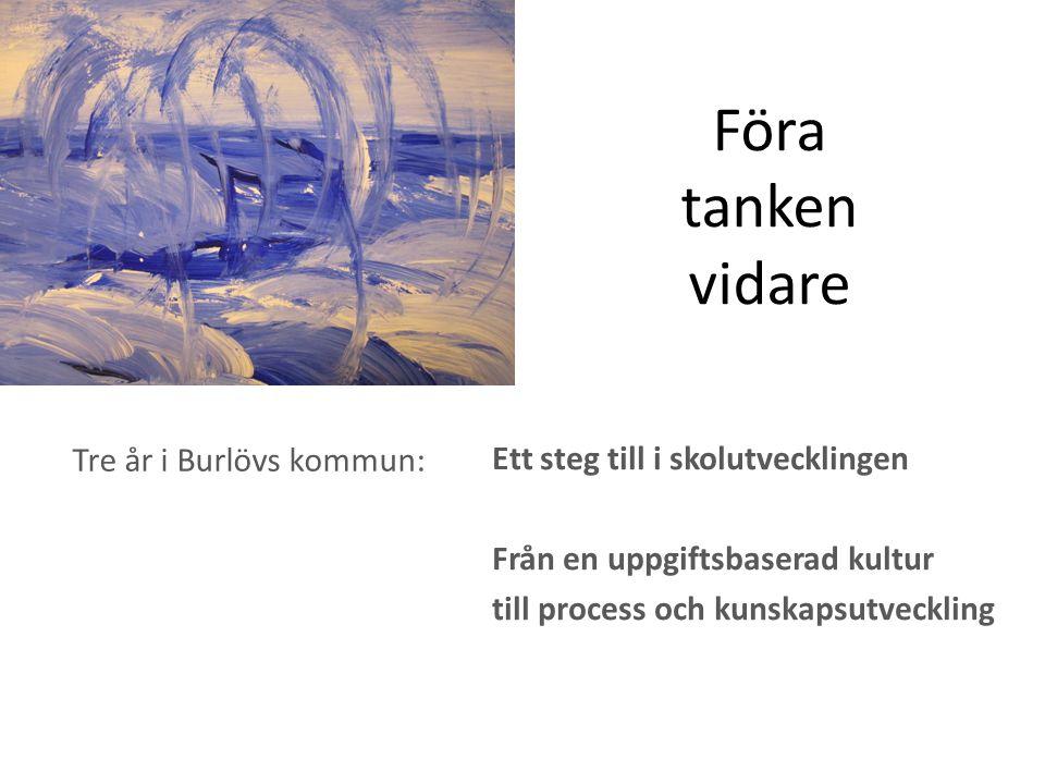 Föra tanken vidare Tre år i Burlövs kommun: Ett steg till i skolutvecklingen Från en uppgiftsbaserad kultur till process och kunskapsutveckling