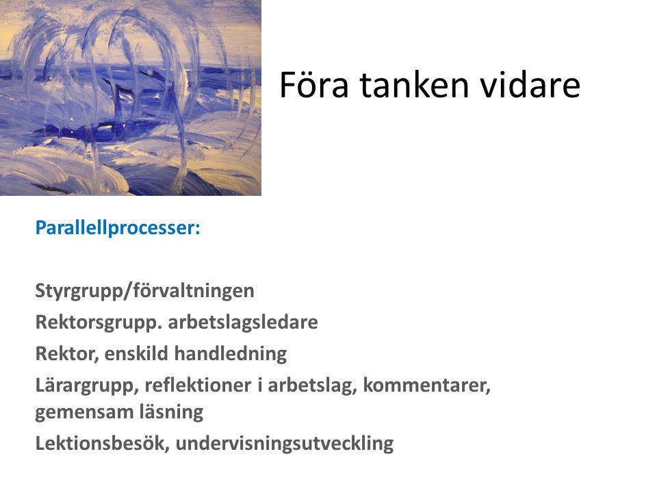 Föra tanken vidare Parallellprocesser: Styrgrupp/förvaltningen Rektorsgrupp. arbetslagsledare Rektor, enskild handledning Lärargrupp, reflektioner i a