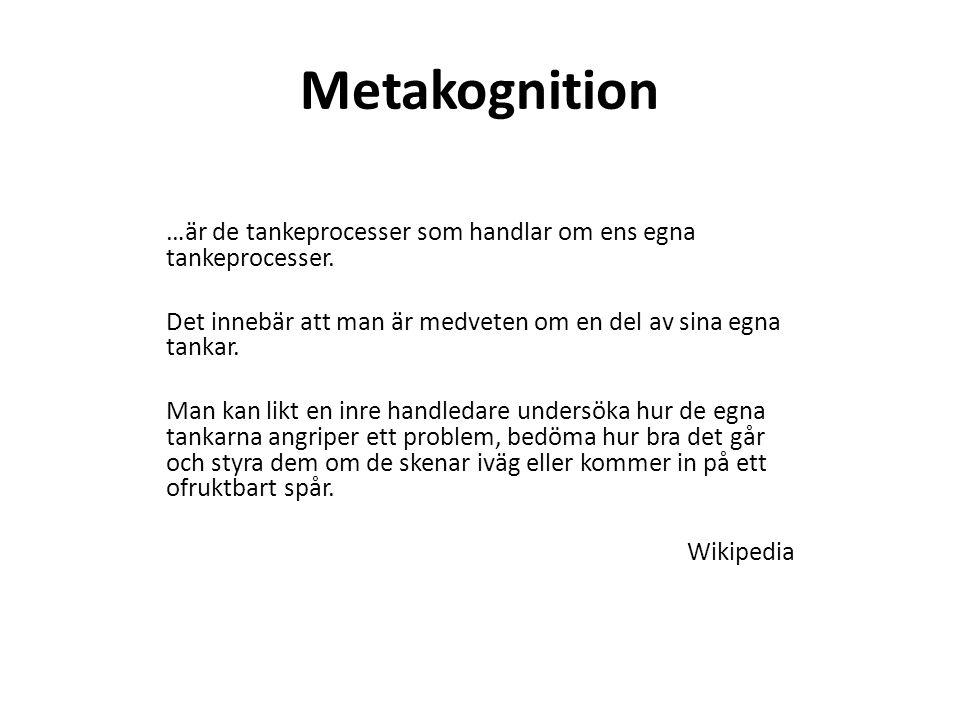 Metakognition …är de tankeprocesser som handlar om ens egna tankeprocesser. Det innebär att man är medveten om en del av sina egna tankar. Man kan lik