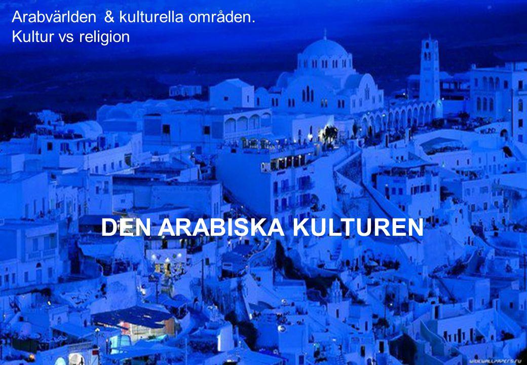 Arabvärlden & kulturella områden. Kultur vs religion DEN ARABISKA KULTUREN