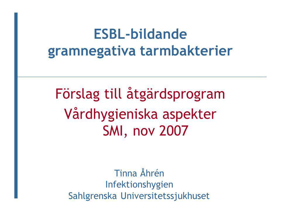 Förslag till åtgärdsprogram Vårdhygieniska aspekter SMI, nov 2007 ESBL-bildande gramnegativa tarmbakterier Tinna Åhrén Infektionshygien Sahlgrenska Universitetssjukhuset