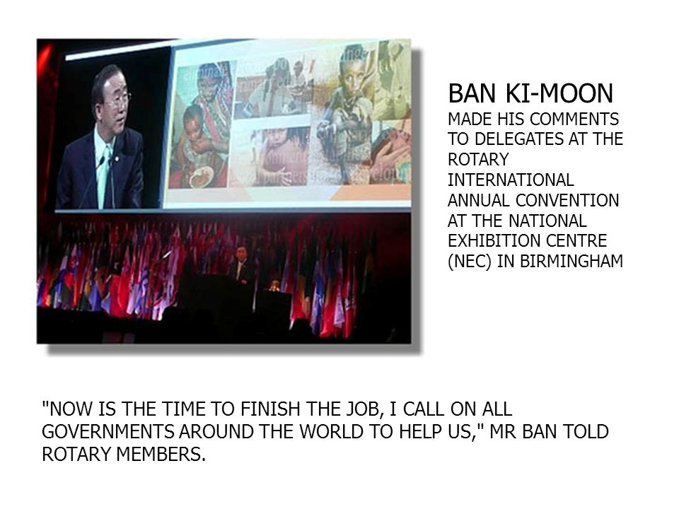 NOW IS THE TIME TO FINISH THE JOB, I CALL ON ALL GOVERNMENTS AROUND THE WORLD TO HELP US, MR BAN TOLD ROTARY MEMBERS.