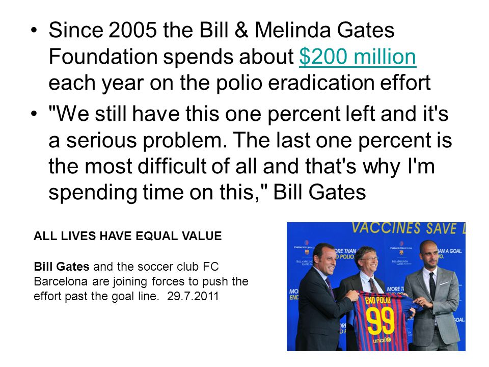 Since 2005 the Bill & Melinda Gates Foundation spends about $200 million each year on the polio eradication effort$200 million We still have this one percent left and it s a serious problem.