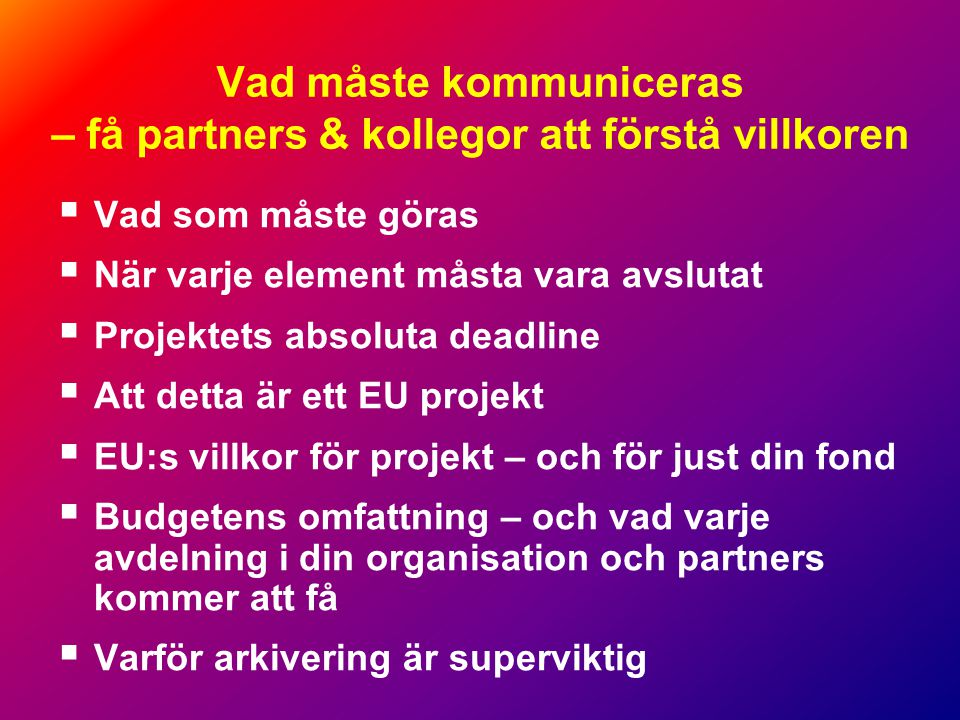 Vad måste kommuniceras – få partners & kollegor att förstå villkoren  Vad som måste göras  När varje element måsta vara avslutat  Projektets absoluta deadline  Att detta är ett EU projekt  EU:s villkor för projekt – och för just din fond  Budgetens omfattning – och vad varje avdelning i din organisation och partners kommer att få  Varför arkivering är superviktig