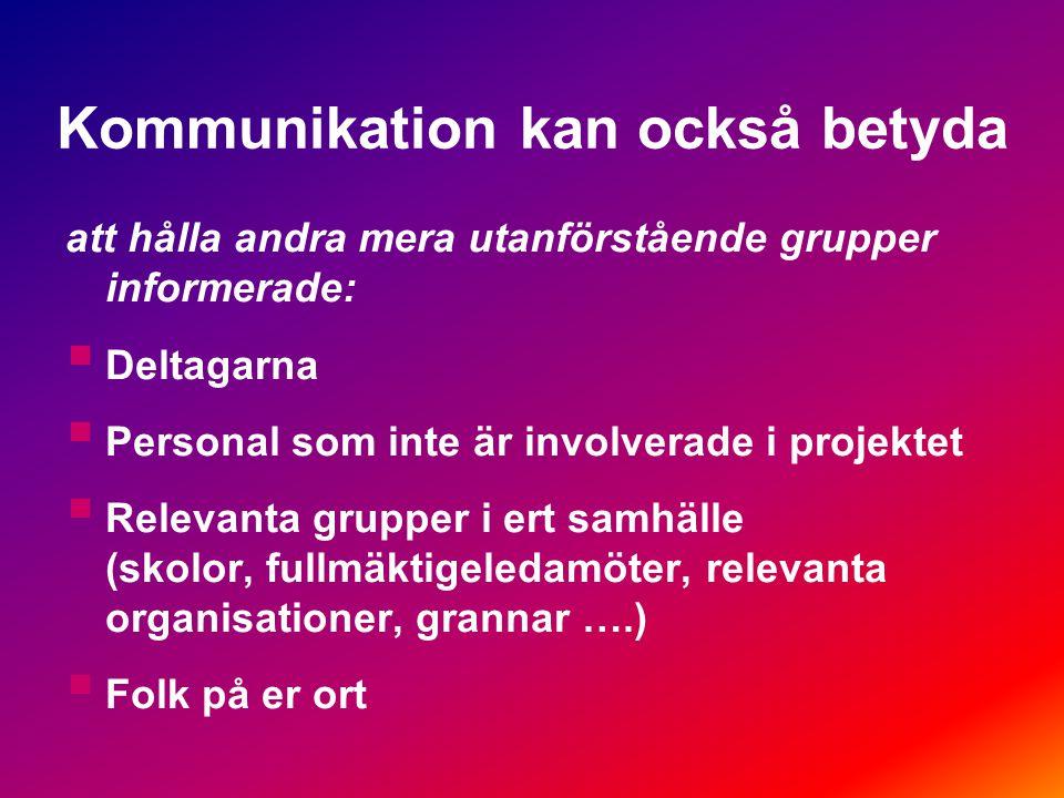 Kommunikation kan också betyda att hålla andra mera utanförstående grupper informerade:  Deltagarna  Personal som inte är involverade i projektet  Relevanta grupper i ert samhälle (skolor, fullmäktigeledamöter, relevanta organisationer, grannar ….)  Folk på er ort