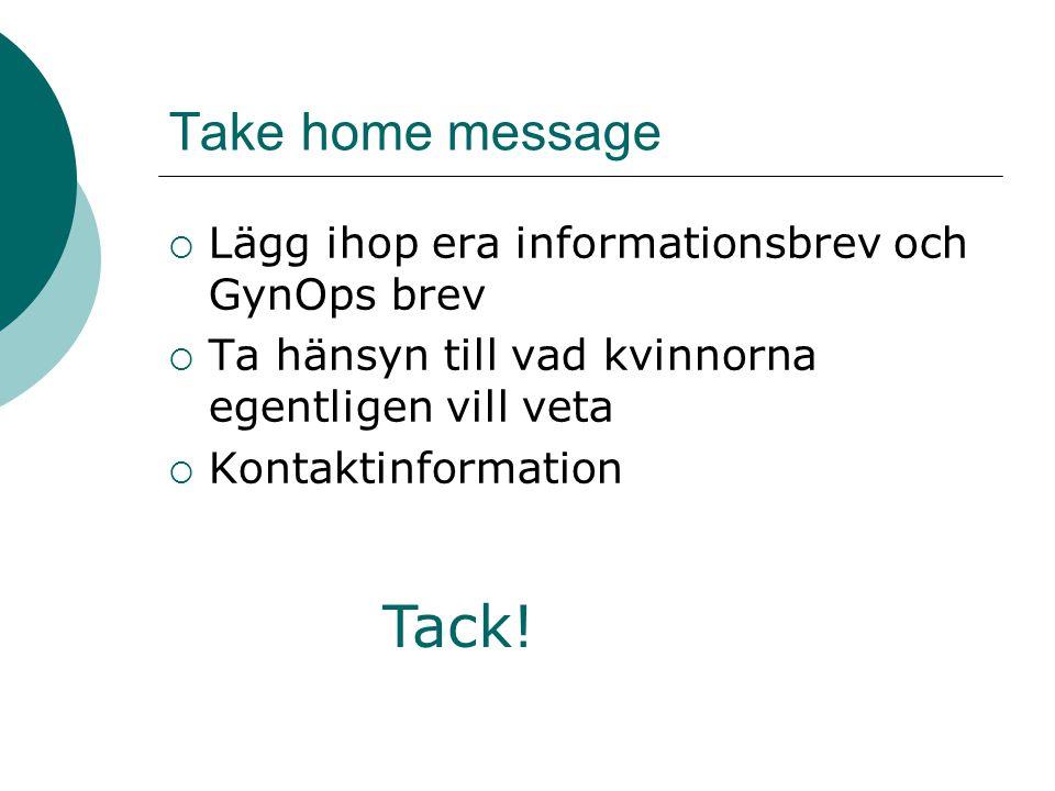 Take home message  Lägg ihop era informationsbrev och GynOps brev  Ta hänsyn till vad kvinnorna egentligen vill veta  Kontaktinformation Tack!