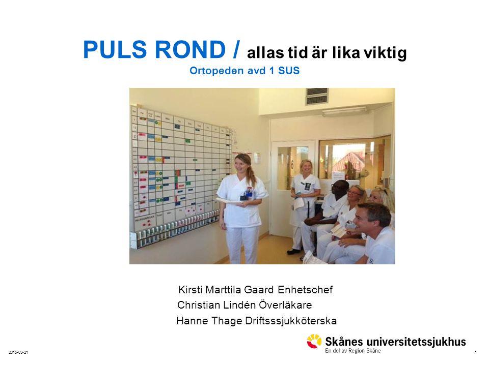 12015-03-21 PULS ROND / allas tid är lika viktig Ortopeden avd 1 SUS Kirsti Marttila Gaard Enhetschef Christian Lindén Överläkare Hanne Thage Driftsss