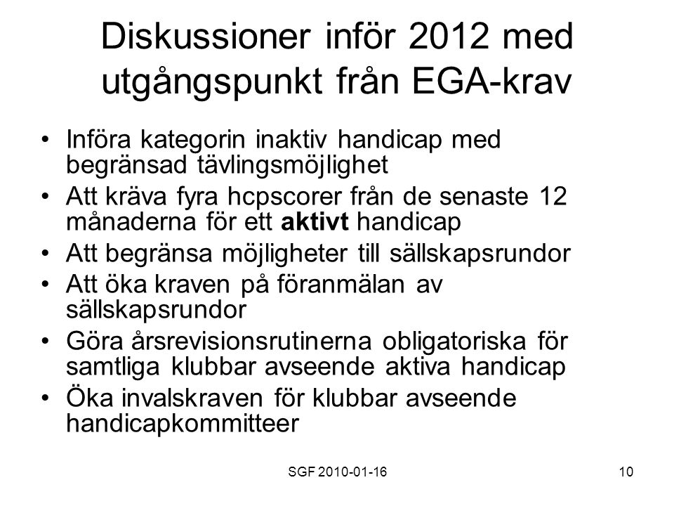 SGF 2010-01-1610 Diskussioner inför 2012 med utgångspunkt från EGA-krav Införa kategorin inaktiv handicap med begränsad tävlingsmöjlighet Att kräva fyra hcpscorer från de senaste 12 månaderna för ett aktivt handicap Att begränsa möjligheter till sällskapsrundor Att öka kraven på föranmälan av sällskapsrundor Göra årsrevisionsrutinerna obligatoriska för samtliga klubbar avseende aktiva handicap Öka invalskraven för klubbar avseende handicapkommitteer