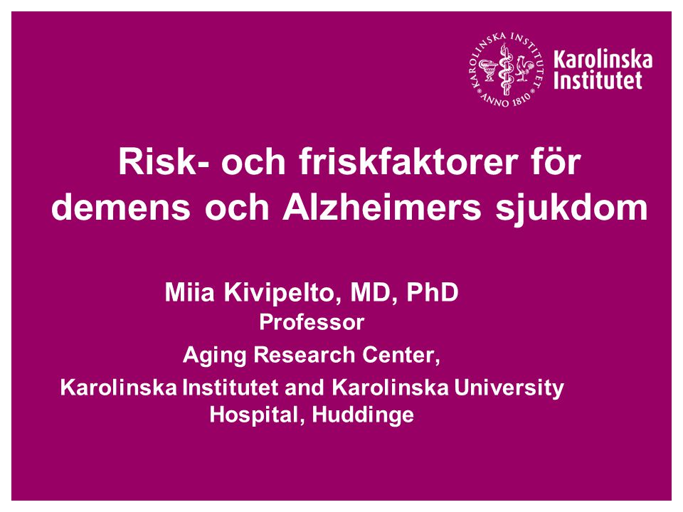 Risk- och friskfaktorer för demens och Alzheimers sjukdom Miia Kivipelto, MD, PhD Professor Aging Research Center, Karolinska Institutet and Karolinsk