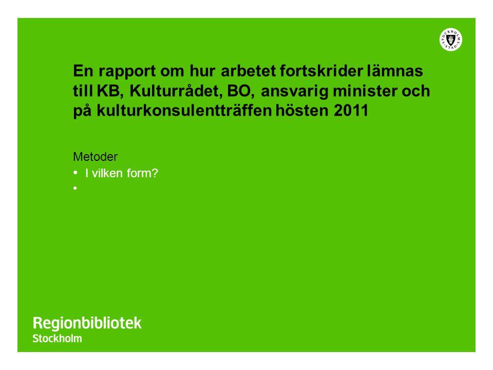 En rapport om hur arbetet fortskrider lämnas till KB, Kulturrådet, BO, ansvarig minister och på kulturkonsulentträffen hösten 2011 Metoder I vilken form?