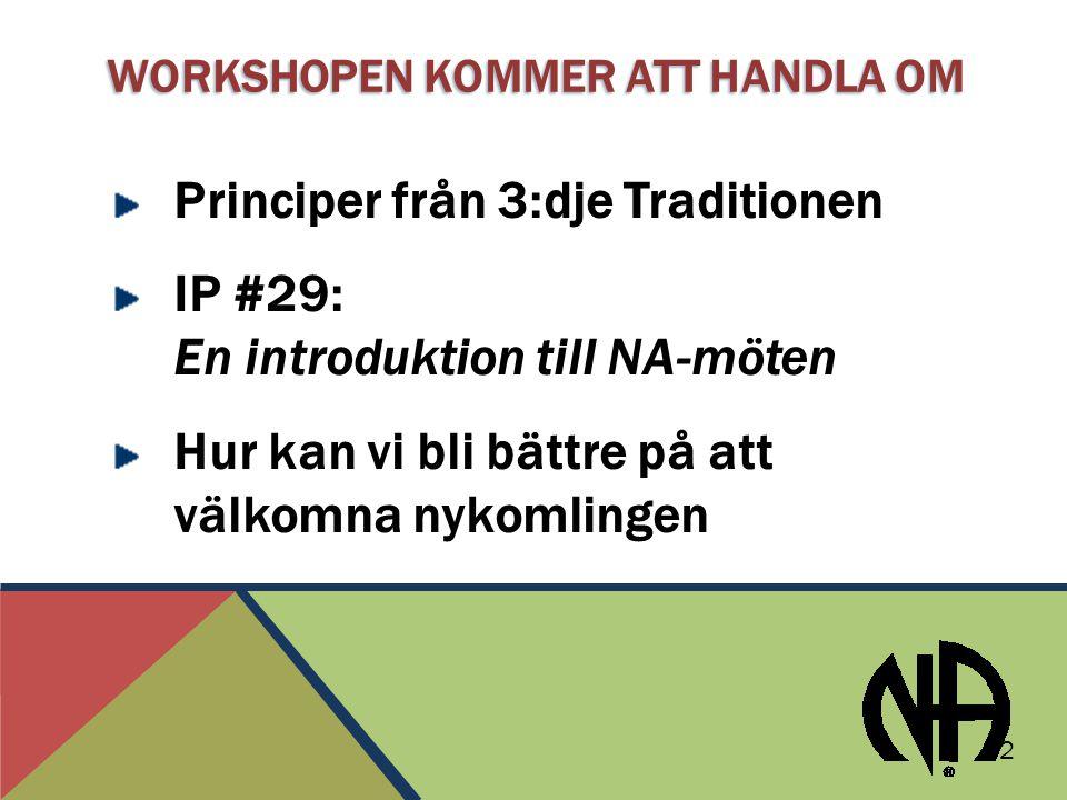 WORKSHOPEN KOMMER ATT HANDLA OM Principer från 3:dje Traditionen IP #29: En introduktion till NA-möten Hur kan vi bli bättre på att välkomna nykomlingen 2