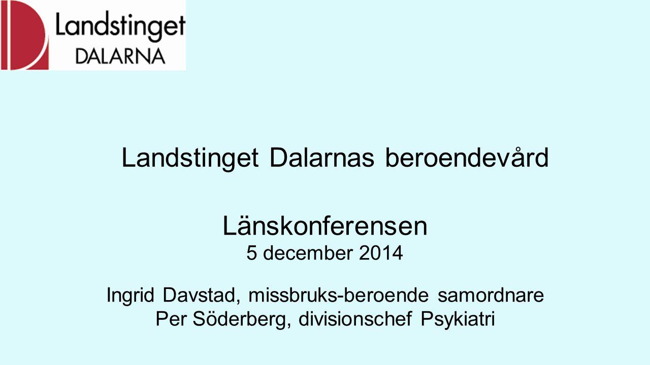 Landstinget Dalarnas beroendevård Länskonferensen 5 december 2014 Ingrid Davstad, missbruks-beroende samordnare Per Söderberg, divisionschef Psykiatri