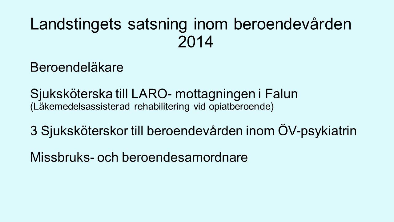 Landstingets satsning inom beroendevården 2014 Beroendeläkare Sjuksköterska till LARO- mottagningen i Falun (Läkemedelsassisterad rehabilitering vid opiatberoende) 3 Sjuksköterskor till beroendevården inom ÖV-psykiatrin Missbruks- och beroendesamordnare