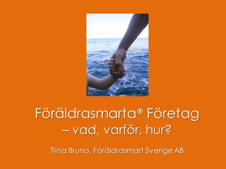 Föräldrasmart Föräldrasmarta ® Företag – vad, varför, hur? Tiina Bruno, Föräldrasmart Sverige AB