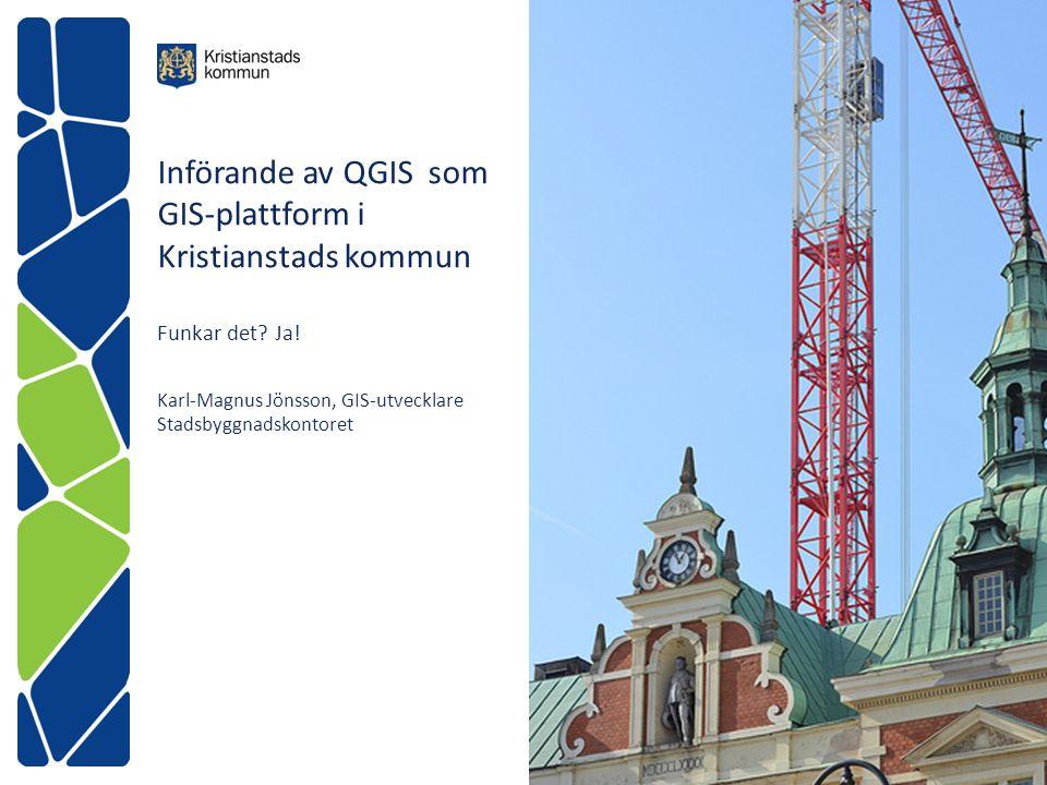 Införande av QGIS som GIS-plattform i Kristianstads kommun Funkar det? Ja! Karl-Magnus Jönsson, GIS-utvecklare Stadsbyggnadskontoret