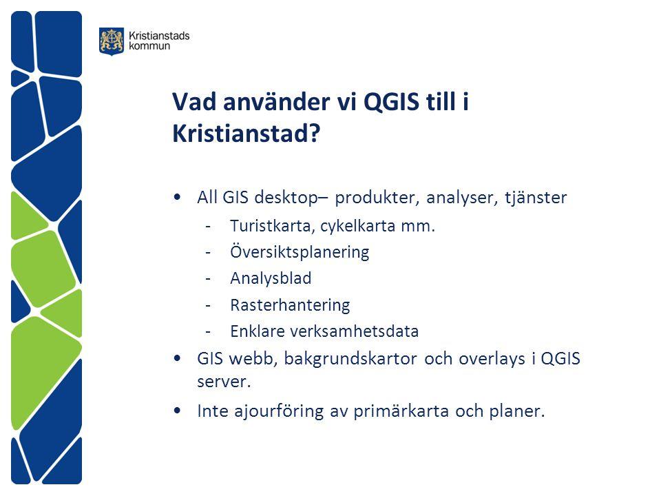 Vad använder vi QGIS till i Kristianstad? All GIS desktop– produkter, analyser, tjänster -Turistkarta, cykelkarta mm. -Översiktsplanering -Analysblad