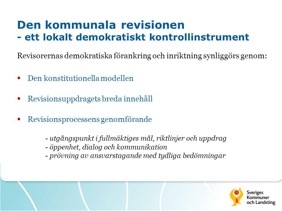Den kommunala revisionen - ett lokalt demokratiskt kontrollinstrument Revisorernas demokratiska förankring och inriktning synliggörs genom:  Den konstitutionella modellen  Revisionsuppdragets breda innehåll  Revisionsprocessens genomförande - utgångspunkt i fullmäktiges mål, riktlinjer och uppdrag - öppenhet, dialog och kommunikation - prövning av ansvarstagande med tydliga bedömningar