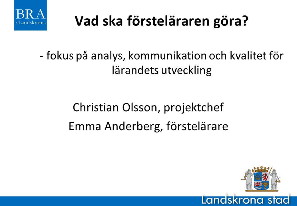 Landskronas läge Mitt i Öresundsregionen 43 000 invånare, ökande Förskola till yrkeshögskola 8500 barn/elever Låga skolresultat, men trenden har vänt.