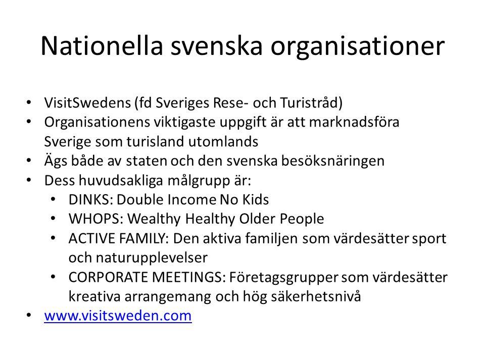 Nationella svenska organisationer VisitSwedens (fd Sveriges Rese- och Turistråd) Organisationens viktigaste uppgift är att marknadsföra Sverige som turisland utomlands Ägs både av staten och den svenska besöksnäringen Dess huvudsakliga målgrupp är: DINKS: Double Income No Kids WHOPS: Wealthy Healthy Older People ACTIVE FAMILY: Den aktiva familjen som värdesätter sport och naturupplevelser CORPORATE MEETINGS: Företagsgrupper som värdesätter kreativa arrangemang och hög säkerhetsnivå www.visitsweden.com