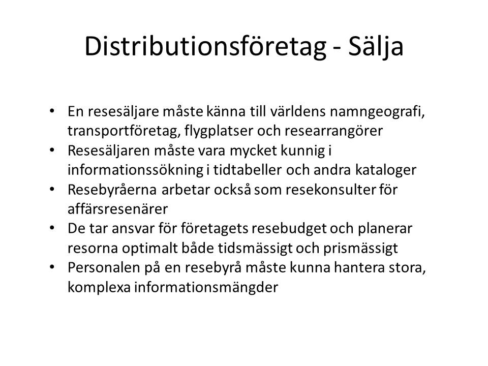 Distributionsföretag - Sälja En resesäljare måste känna till världens namngeografi, transportföretag, flygplatser och researrangörer Resesäljaren måste vara mycket kunnig i informationssökning i tidtabeller och andra kataloger Resebyråerna arbetar också som resekonsulter för affärsresenärer De tar ansvar för företagets resebudget och planerar resorna optimalt både tidsmässigt och prismässigt Personalen på en resebyrå måste kunna hantera stora, komplexa informationsmängder