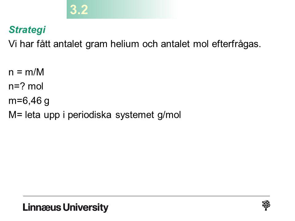 3.2 Strategi Vi har fått antalet gram helium och antalet mol efterfrågas. n = m/M n=? mol m=6,46 g M= leta upp i periodiska systemet g/mol