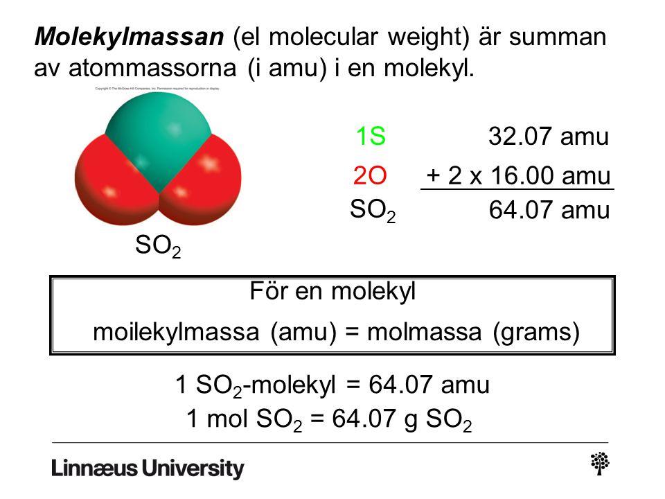 Molekylmassan (el molecular weight) är summan av atommassorna (i amu) i en molekyl. 1S32.07 amu 2O+ 2 x 16.00 amu SO 2 64.07 amu För en molekyl moilek