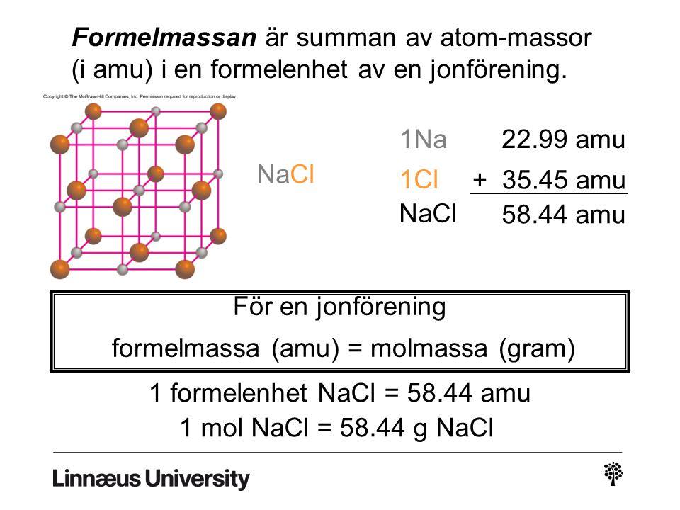 Formelmassan är summan av atom-massor (i amu) i en formelenhet av en jonförening. 1Na22.99 amu 1Cl + 35.45 amu NaCl 58.44 amu För en jonförening forme
