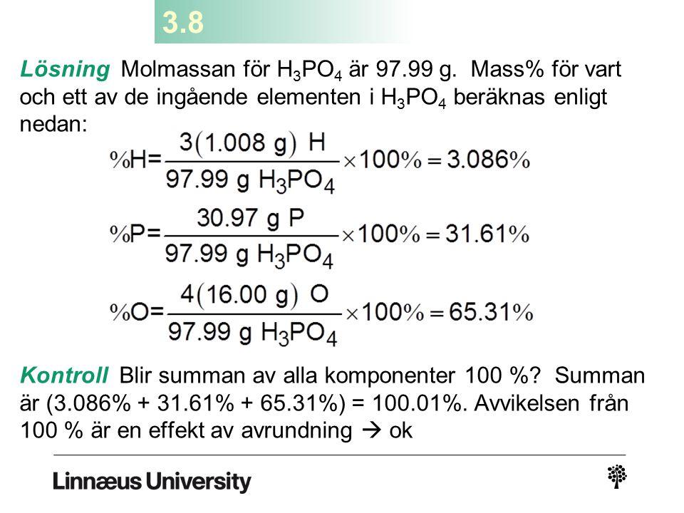 3.8 Lösning Molmassan för H 3 PO 4 är 97.99 g. Mass% för vart och ett av de ingående elementen i H 3 PO 4 beräknas enligt nedan: Kontroll Blir summan