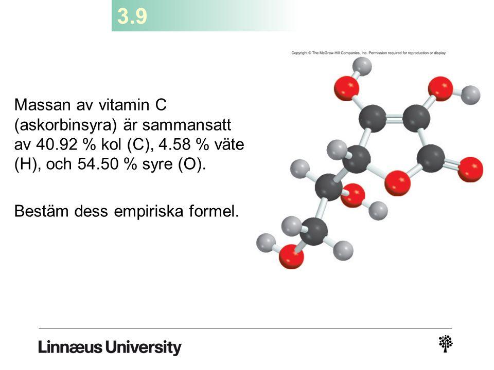 3.9 Massan av vitamin C (askorbinsyra) är sammansatt av 40.92 % kol (C), 4.58 % väte (H), och 54.50 % syre (O). Bestäm dess empiriska formel.