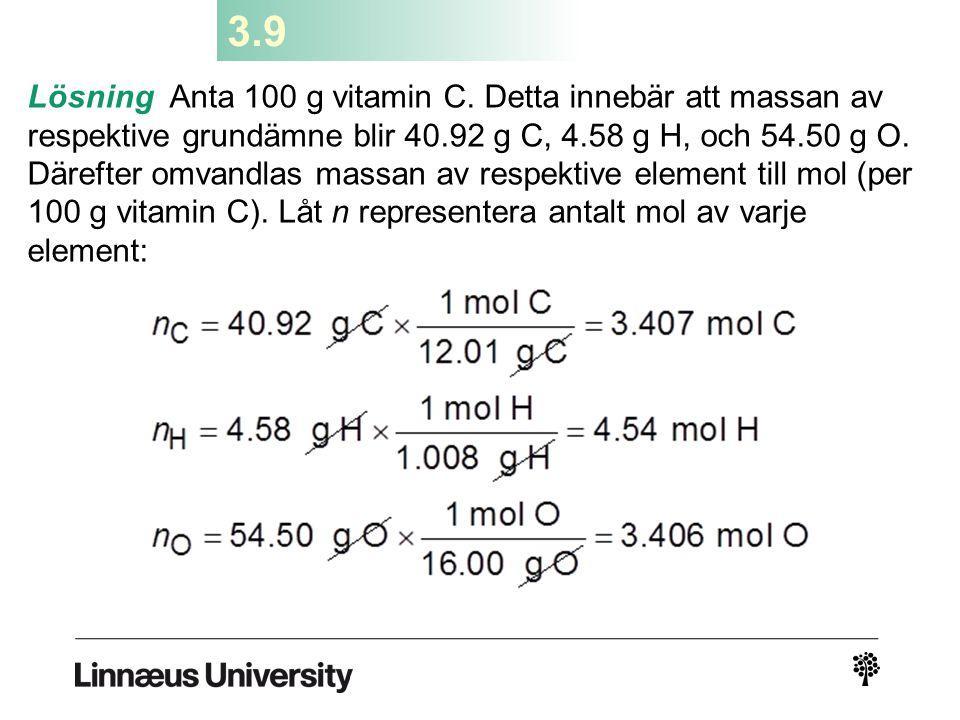 3.9 Lösning Anta 100 g vitamin C. Detta innebär att massan av respektive grundämne blir 40.92 g C, 4.58 g H, och 54.50 g O. Därefter omvandlas massan