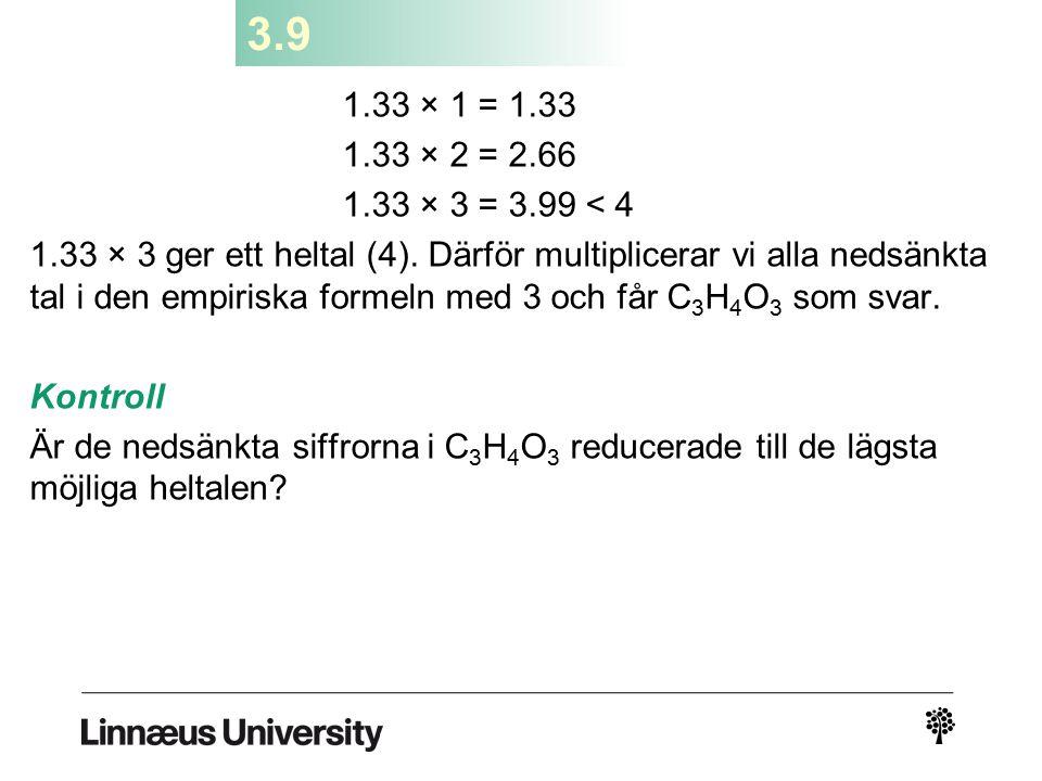 3.9 1.33 × 1 = 1.33 1.33 × 2 = 2.66 1.33 × 3 = 3.99 < 4 1.33 × 3 ger ett heltal (4). Därför multiplicerar vi alla nedsänkta tal i den empiriska formel