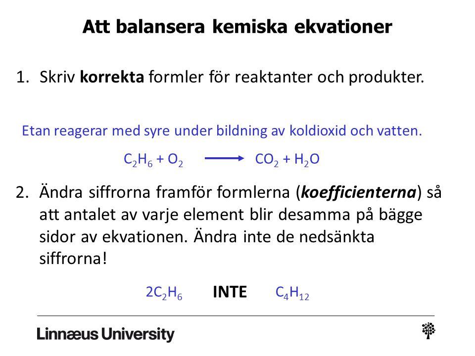 Att balansera kemiska ekvationer 1.Skriv korrekta formler för reaktanter och produkter. Etan reagerar med syre under bildning av koldioxid och vatten.