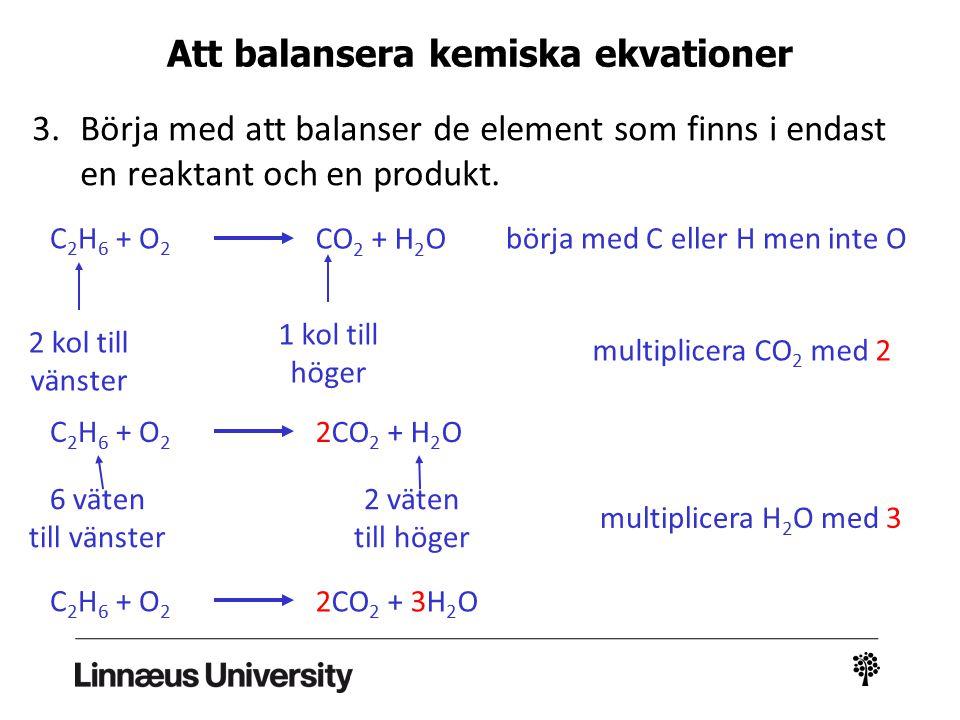 3.Börja med att balanser de element som finns i endast en reaktant och en produkt. C 2 H 6 + O 2 CO 2 + H 2 O börja med C eller H men inte O 2 kol til