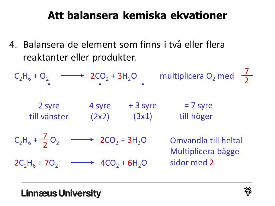 4.Balansera de element som finns i två eller flera reaktanter eller produkter. 2 syre till vänster 4 syre (2x2) C 2 H 6 + O 2 2CO 2 + 3H 2 O + 3 syre