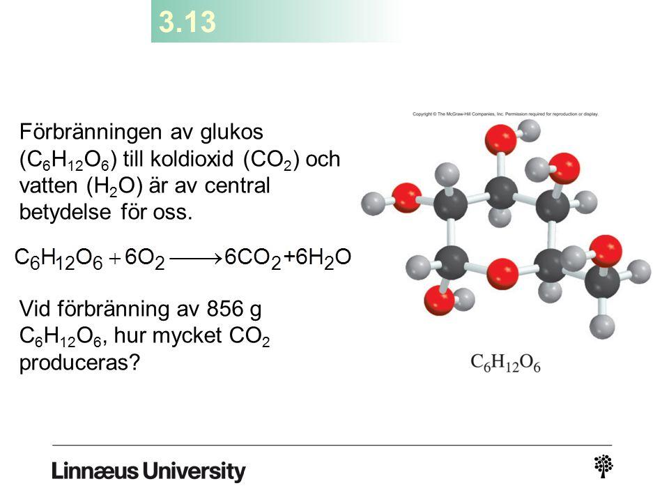 3.13 Förbränningen av glukos (C 6 H 12 O 6 ) till koldioxid (CO 2 ) och vatten (H 2 O) är av central betydelse för oss. Vid förbränning av 856 g C 6 H