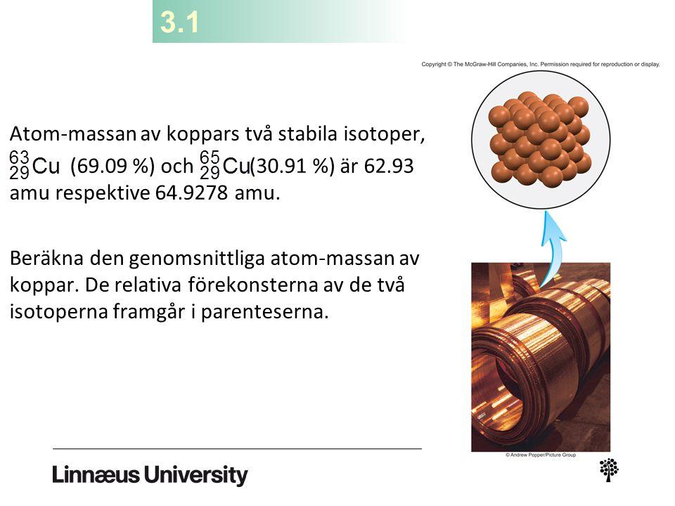 3.1 Atom-massan av koppars två stabila isotoper, (69.09 %) och (30.91 %) är 62.93 amu respektive 64.9278 amu. Beräkna den genomsnittliga atom-massan a