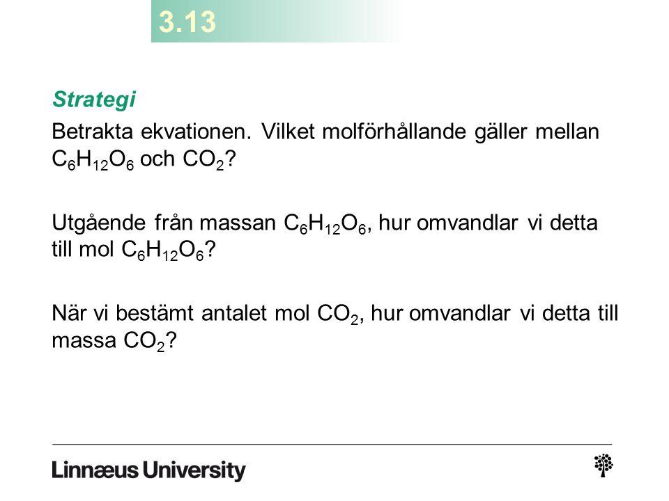 3.13 Strategi Betrakta ekvationen. Vilket molförhållande gäller mellan C 6 H 12 O 6 och CO 2 ? Utgående från massan C 6 H 12 O 6, hur omvandlar vi det