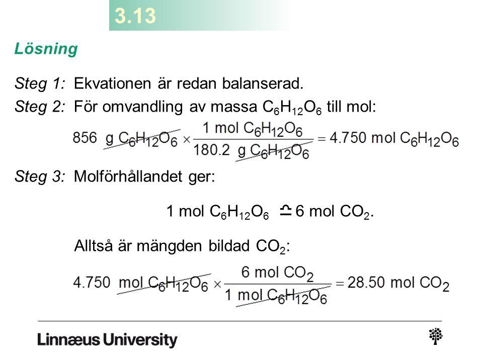 3.13 Lösning Steg 1: Ekvationen är redan balanserad. Steg 2: För omvandling av massa C 6 H 12 O 6 till mol: Steg 3: Molförhållandet ger: 1 mol C 6 H 1