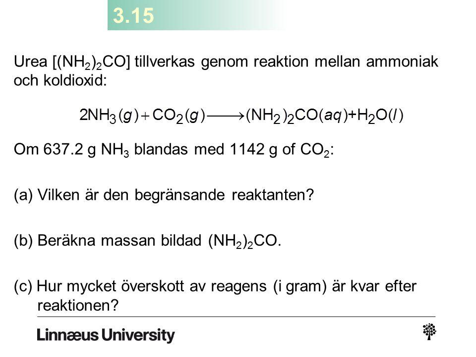 3.15 Urea [(NH 2 ) 2 CO] tillverkas genom reaktion mellan ammoniak och koldioxid: Om 637.2 g NH 3 blandas med 1142 g of CO 2 : (a) Vilken är den begrä