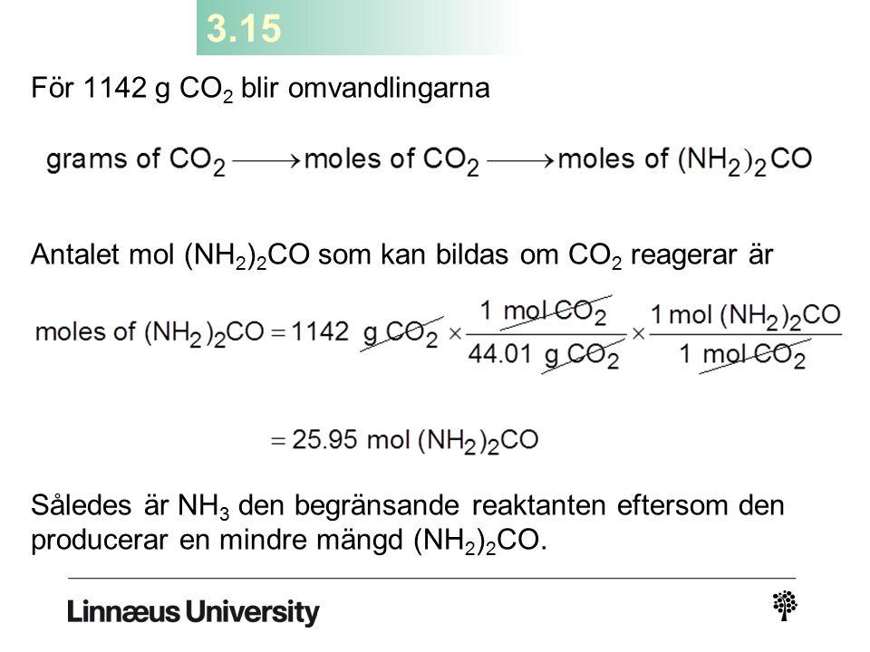 3.15 För 1142 g CO 2 blir omvandlingarna Antalet mol (NH 2 ) 2 CO som kan bildas om CO 2 reagerar är Således är NH 3 den begränsande reaktanten efters