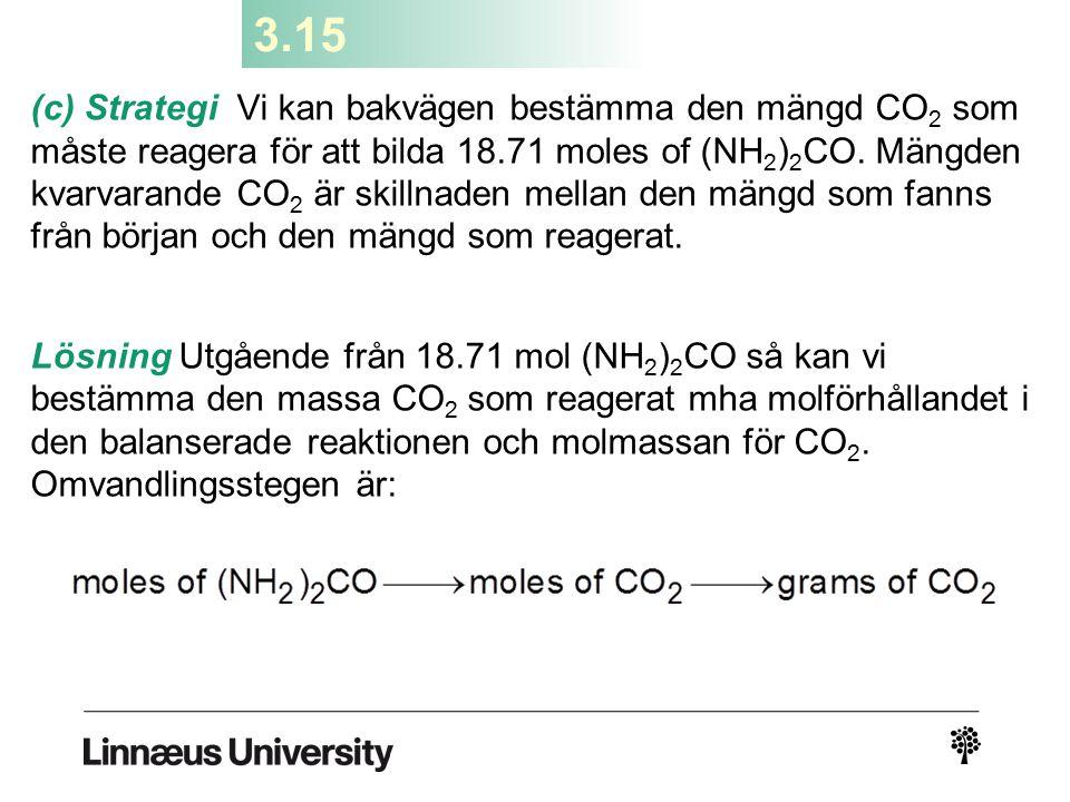 3.15 (c) Strategi Vi kan bakvägen bestämma den mängd CO 2 som måste reagera för att bilda 18.71 moles of (NH 2 ) 2 CO. Mängden kvarvarande CO 2 är ski