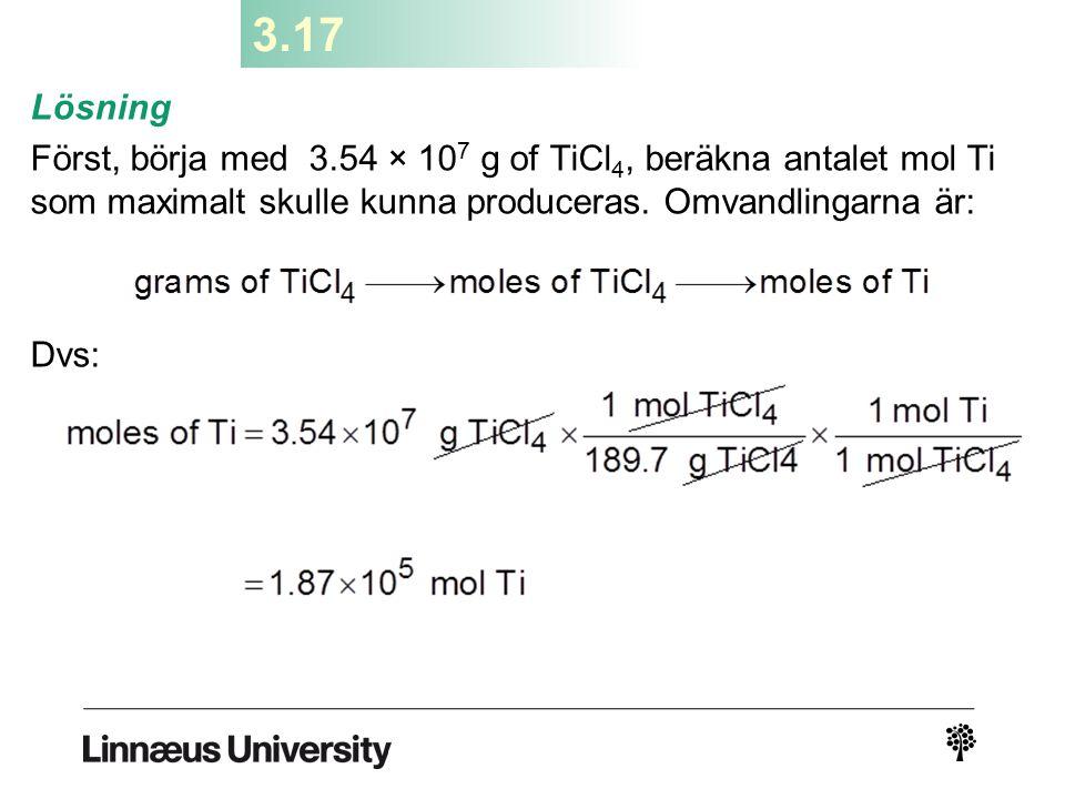 3.17 Lösning Först, börja med 3.54 × 10 7 g of TiCl 4, beräkna antalet mol Ti som maximalt skulle kunna produceras. Omvandlingarna är: Dvs: