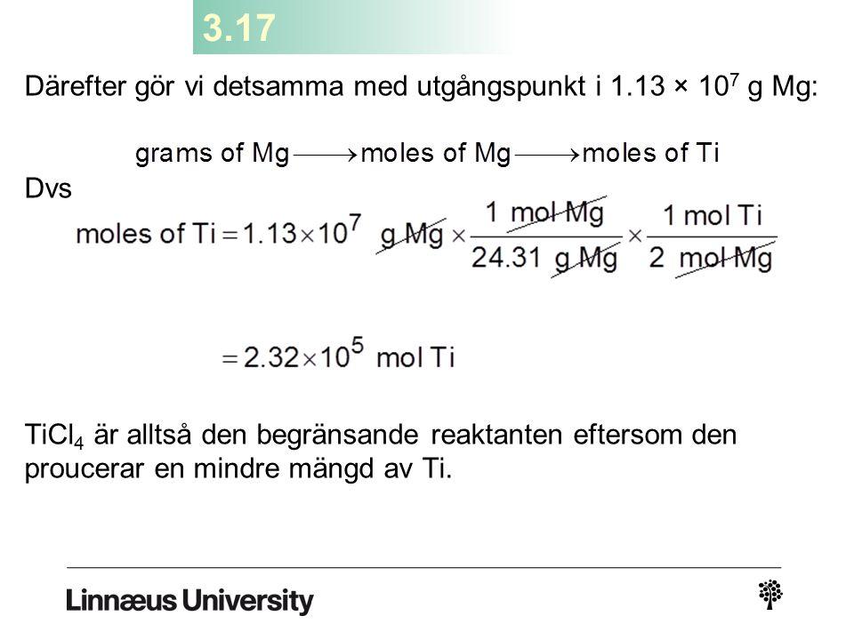 3.17 Därefter gör vi detsamma med utgångspunkt i 1.13 × 10 7 g Mg: Dvs TiCl 4 är alltså den begränsande reaktanten eftersom den proucerar en mindre mä