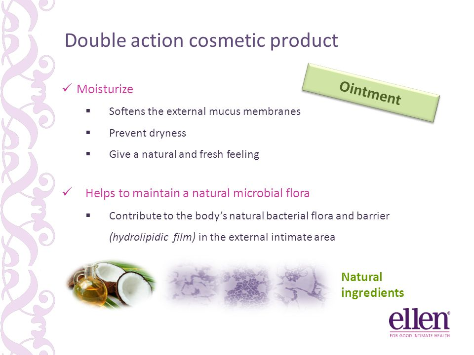 Double action cosmetic product Ointment Moisturize  Softens the external mucus membranes  Prevent dryness  Give a natural and fresh feeling Helps t