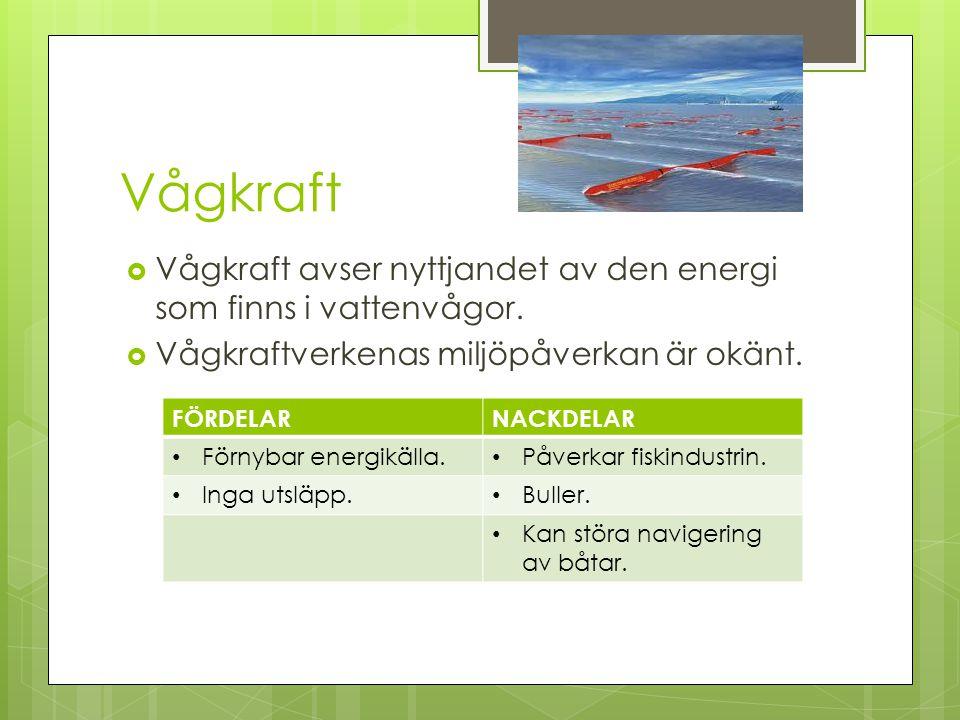 Vågkraft  Vågkraft avser nyttjandet av den energi som finns i vattenvågor.  Vågkraftverkenas miljöpåverkan är okänt. FÖRDELARNACKDELAR Förnybar ener