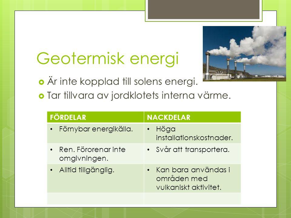 Geotermisk energi  Är inte kopplad till solens energi.  Tar tillvara av jordklotets interna värme. FÖRDELARNACKDELAR Förnybar energikälla. Höga inst