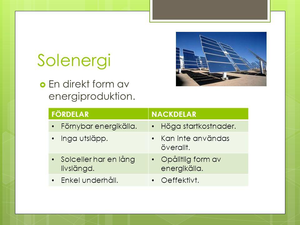 Solenergi  En direkt form av energiproduktion. FÖRDELARNACKDELAR Förnybar energikälla. Höga startkostnader. Inga utsläpp. Kan inte användas överallt.