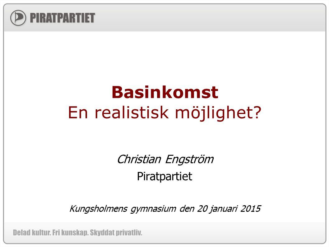 Basinkomst En realistisk möjlighet? Christian Engström Piratpartiet Kungsholmens gymnasium den 20 januari 2015