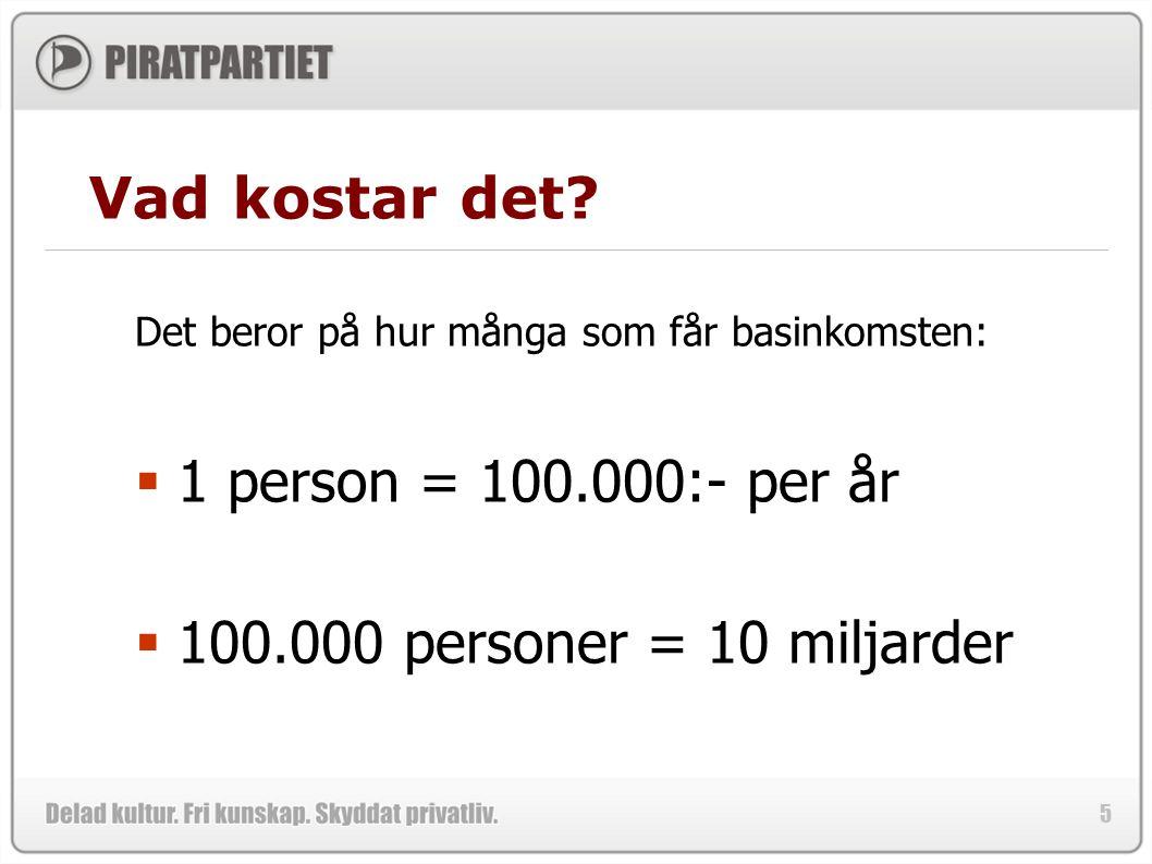 5 Vad kostar det? Det beror på hur många som får basinkomsten:  1 person = 100.000:- per år  100.000 personer = 10 miljarder