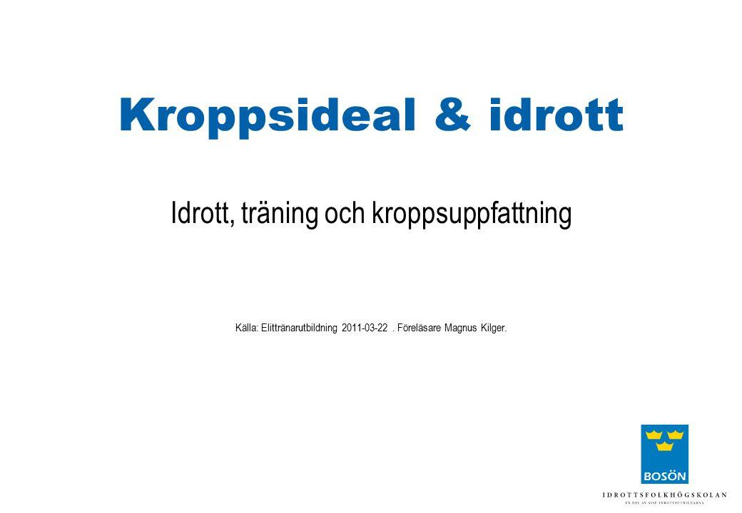 Kroppsideal & idrott Idrott, träning och kroppsuppfattning Källa: Elittränarutbildning 2011-03-22. Föreläsare Magnus Kilger.